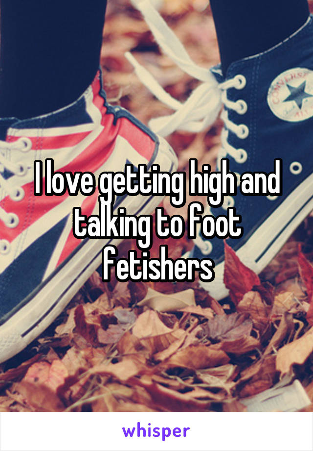 I love getting high and talking to foot fetishers