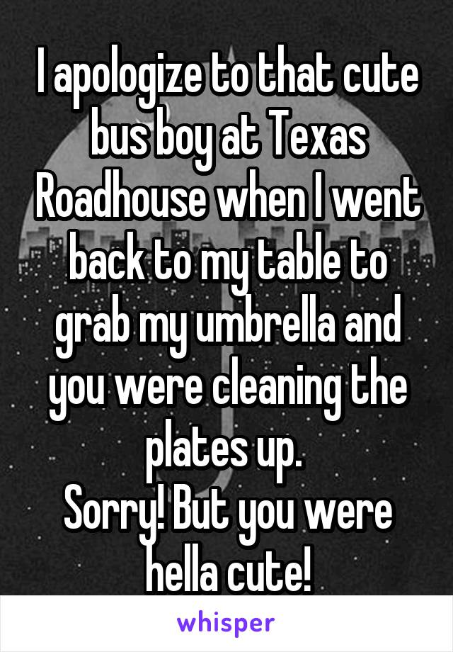 I apologize to that cute bus boy at Texas Roadhouse when I went back to my table to grab my umbrella and you were cleaning the plates up.  Sorry! But you were hella cute!