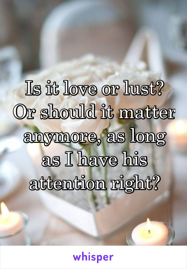 Is it love or lust? Or should it matter anymore, as long as I have his attention right?