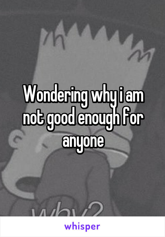 Wondering why i am not good enough for anyone