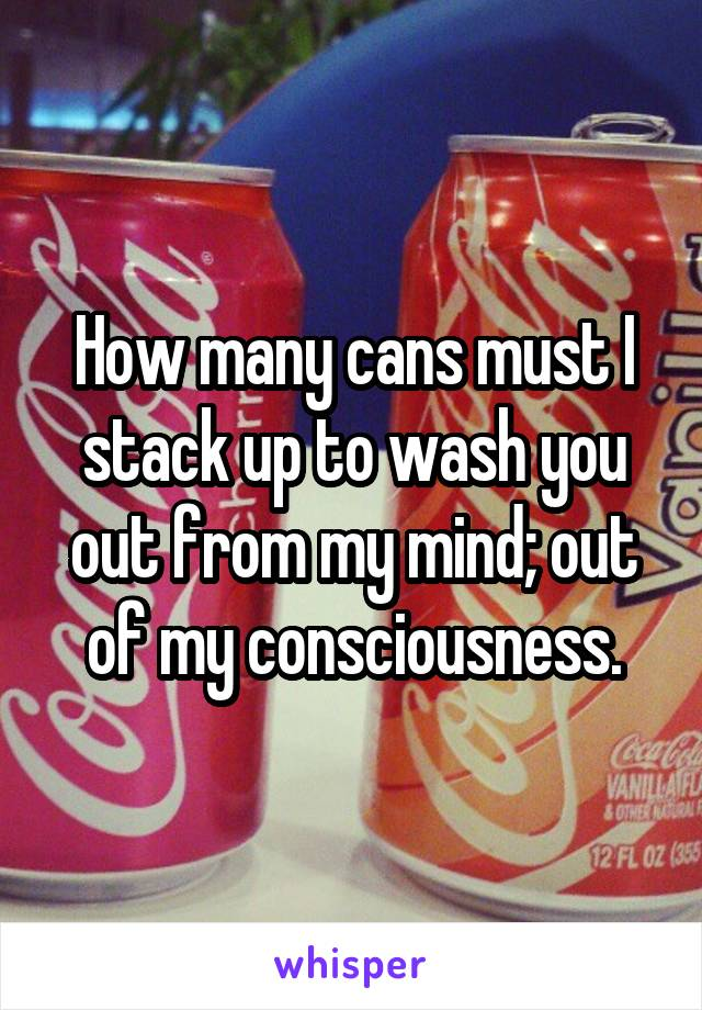 How many cans must I stack up to wash you out from my mind; out of my consciousness.