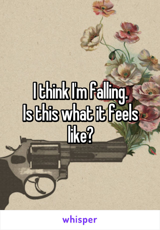 I think I'm falling. Is this what it feels like?