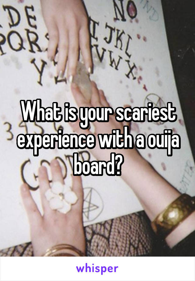What is your scariest experience with a ouija board?