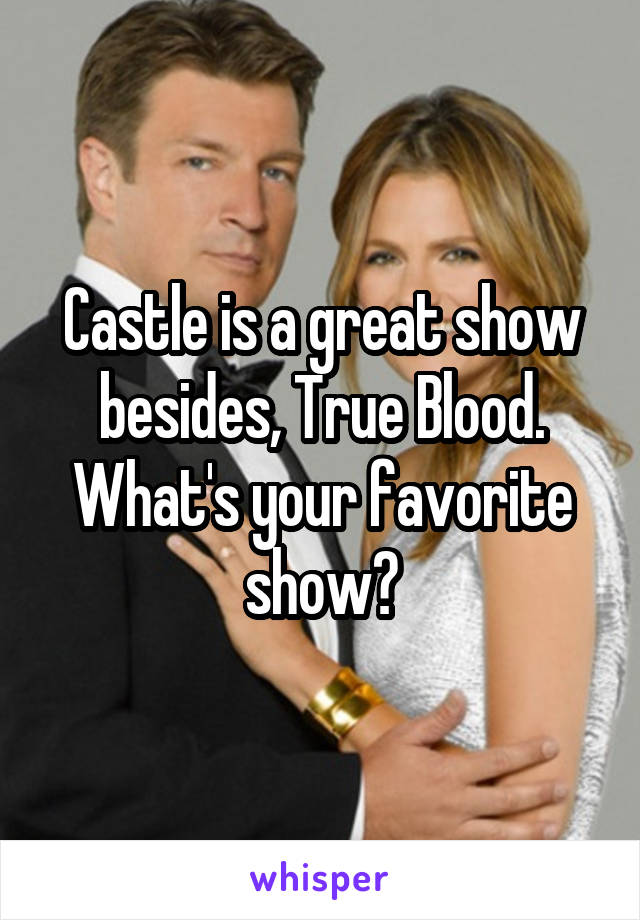 Castle is a great show besides, True Blood. What's your favorite show?