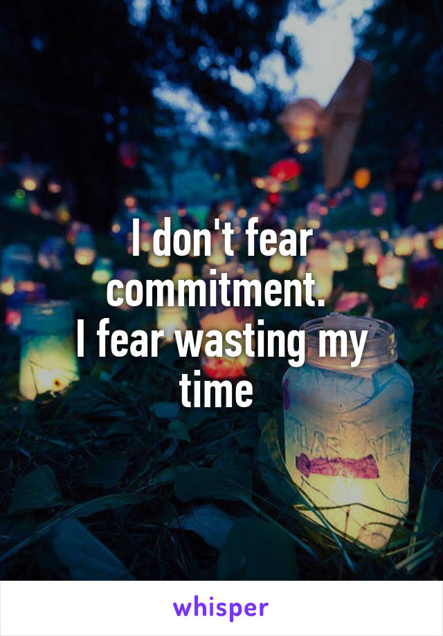 I don't fear commitment.  I fear wasting my time