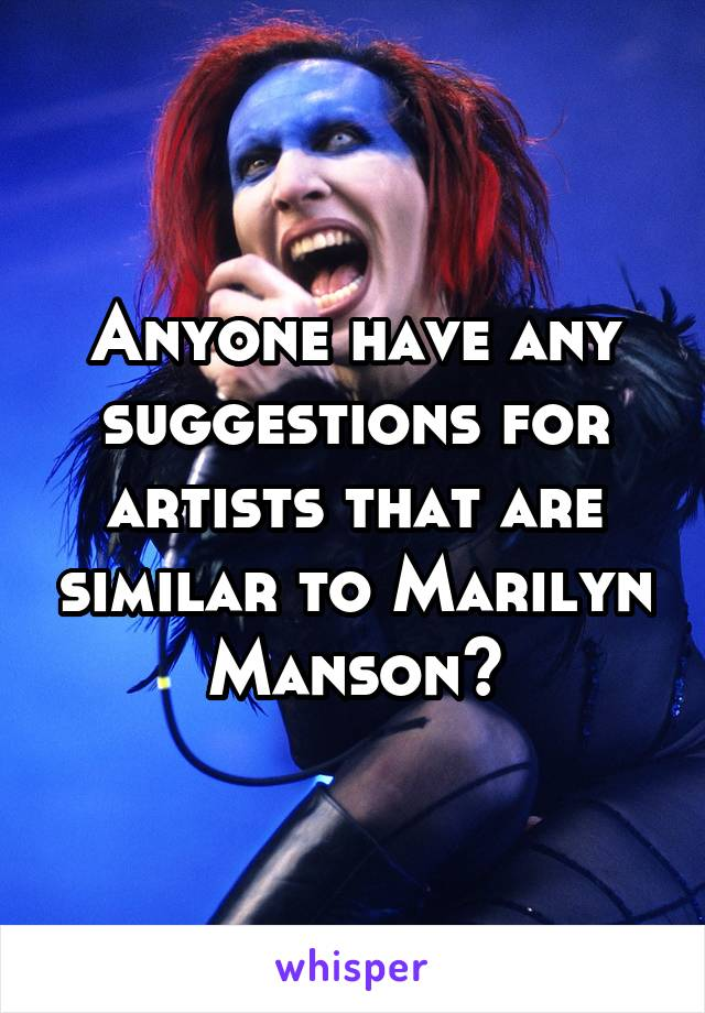 Anyone have any suggestions for artists that are similar to Marilyn Manson?