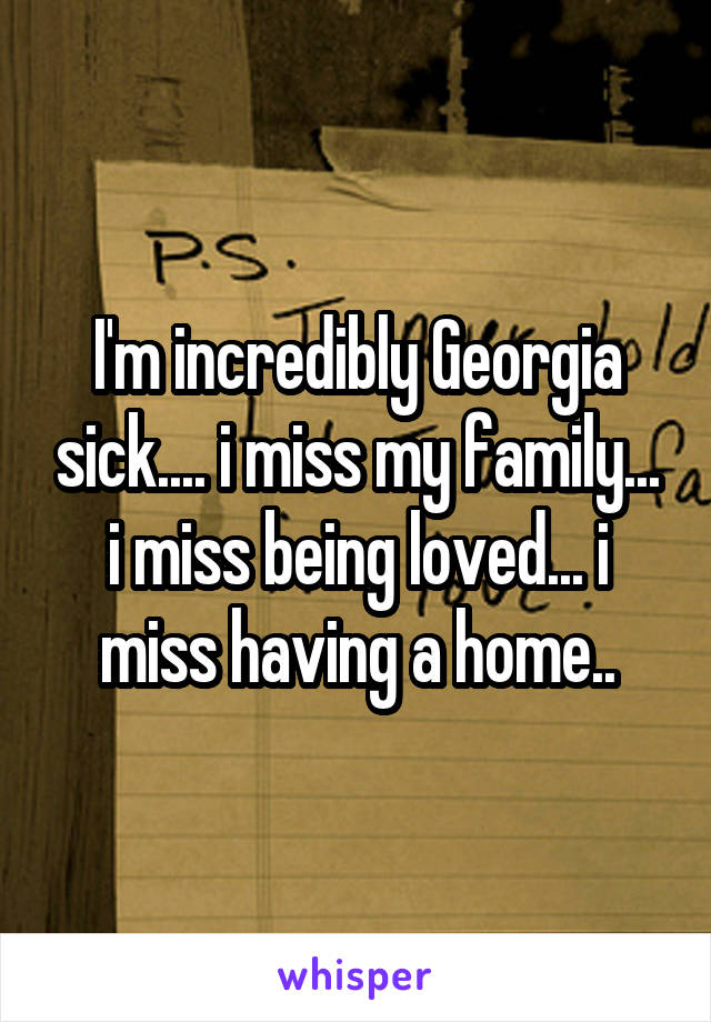 I'm incredibly Georgia sick.... i miss my family... i miss being loved... i miss having a home..