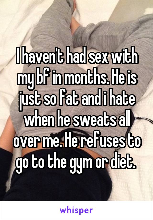 I haven't had sex with my bf in months. He is just so fat and i hate when he sweats all over me. He refuses to go to the gym or diet.