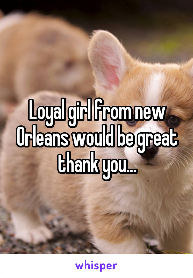 Loyal girl from new Orleans would be great thank you...