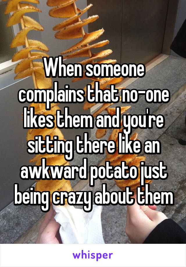 When someone complains that no-one likes them and you're sitting there like an awkward potato just being crazy about them