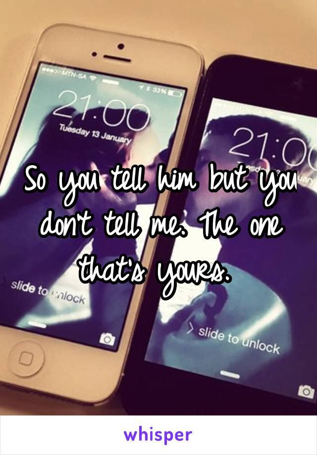 So you tell him but you don't tell me. The one that's yours.