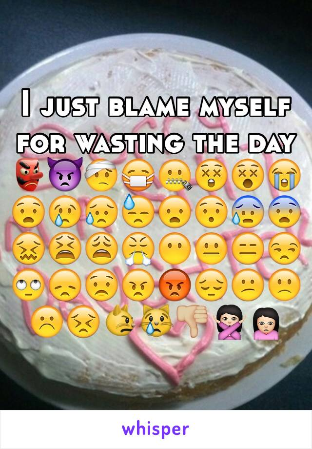 I just blame myself for wasting the day 👺👿🤕😷🤐😲😵😭😧😢😥😓😦😯😰😨😖😫😩😤😶😐😑😒🙄😞😟😠😡😔😕🙁☹️😣😾😿👎🏼🙅🏻🙍🏻