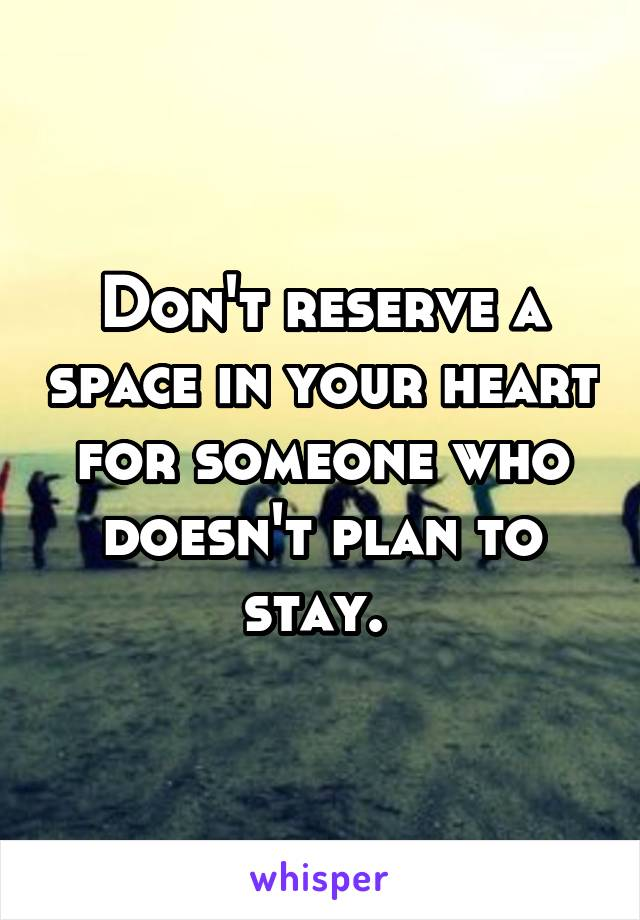 Don't reserve a space in your heart for someone who doesn't plan to stay.