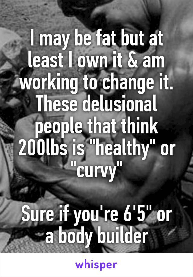"""I may be fat but at least I own it & am working to change it. These delusional people that think 200lbs is """"healthy"""" or """"curvy""""  Sure if you're 6'5"""" or a body builder"""