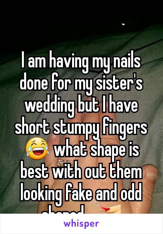 I am having my nails done for my sister's wedding but I have short stumpy fingers 😂 what shape is best with out them looking fake and odd shaped.. 💅