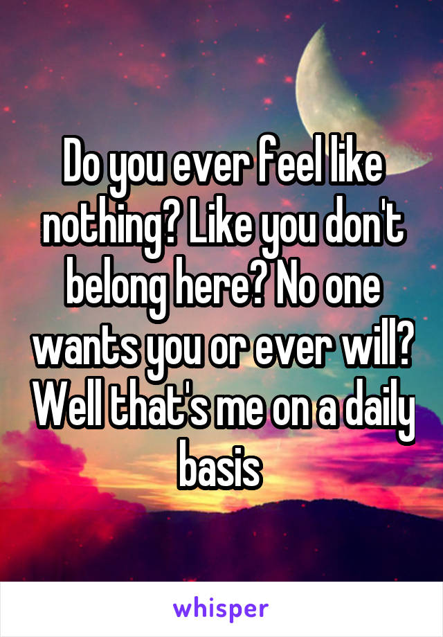 Do you ever feel like nothing? Like you don't belong here? No one wants you or ever will? Well that's me on a daily basis