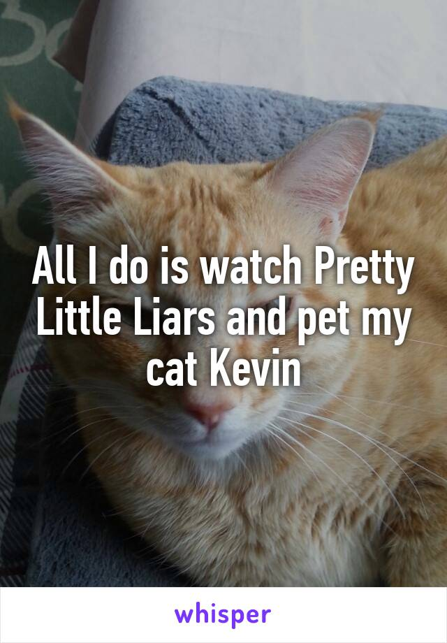All I do is watch Pretty Little Liars and pet my cat Kevin