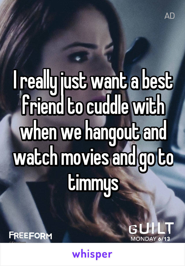 I really just want a best friend to cuddle with when we hangout and watch movies and go to timmys