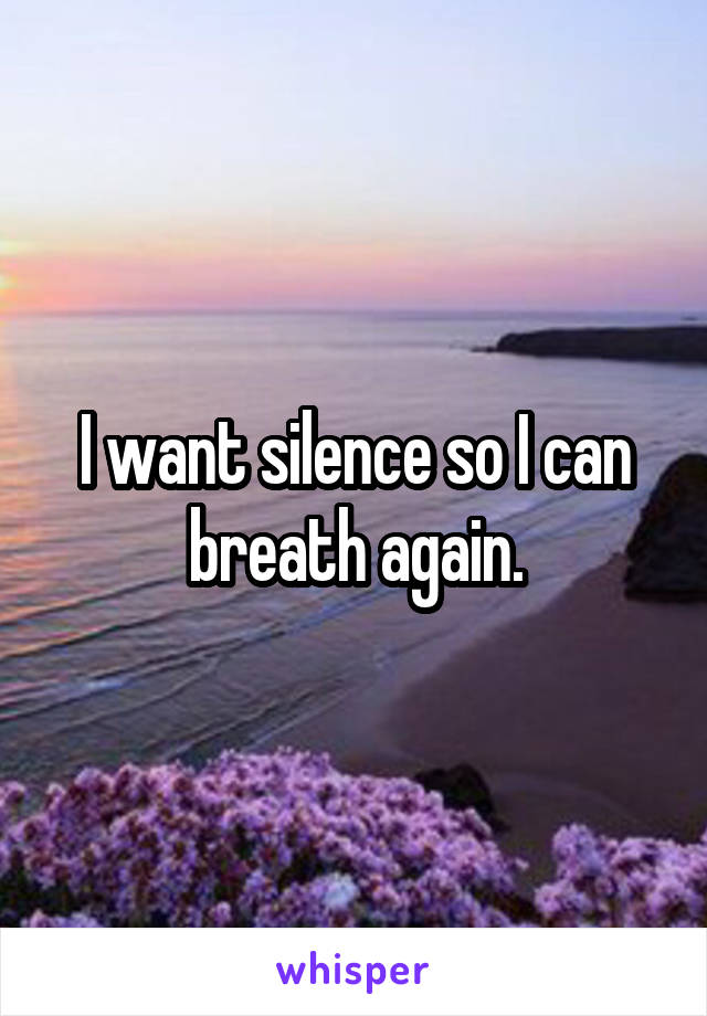 I want silence so I can breath again.