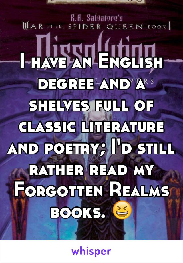 I have an English degree and a shelves full of classic literature and poetry; I'd still rather read my Forgotten Realms books. 😆