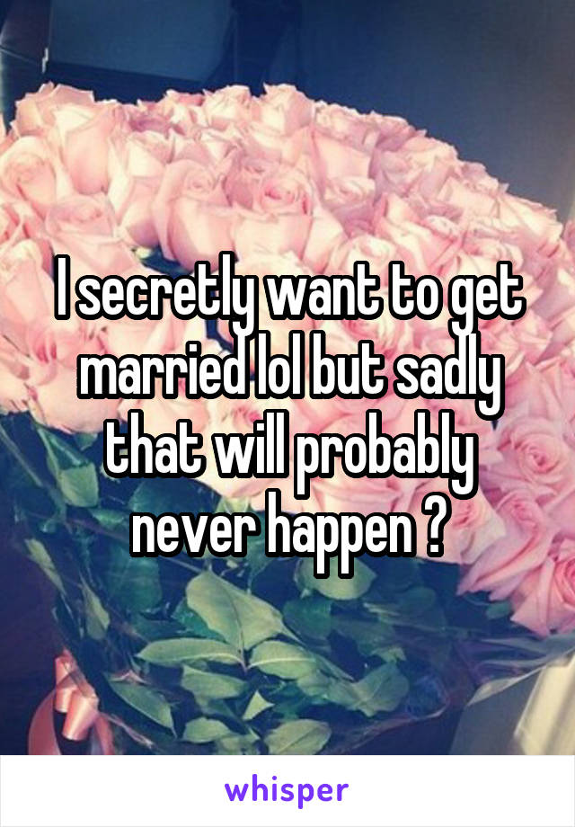 I secretly want to get married lol but sadly that will probably never happen 😒