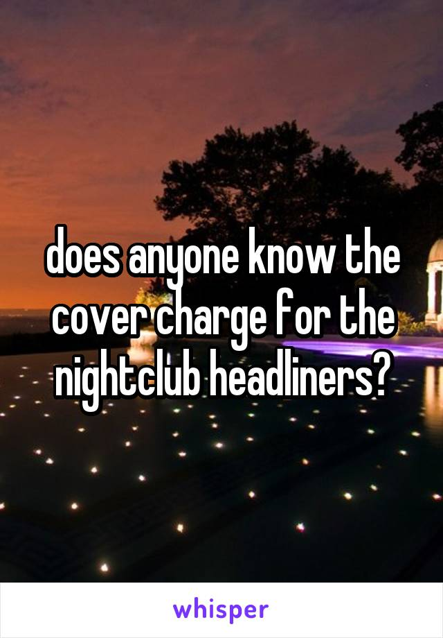 does anyone know the cover charge for the nightclub headliners?