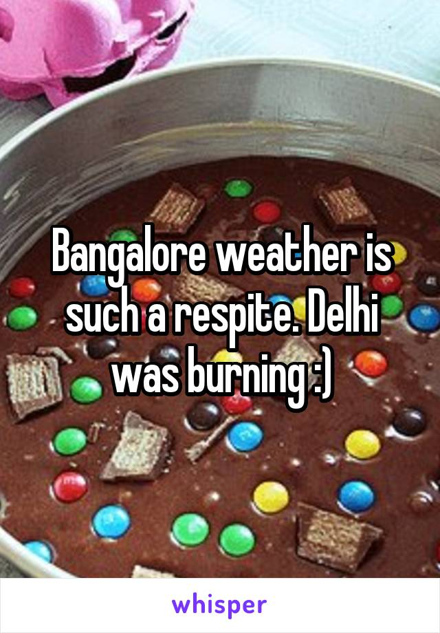 Bangalore weather is such a respite. Delhi was burning :)