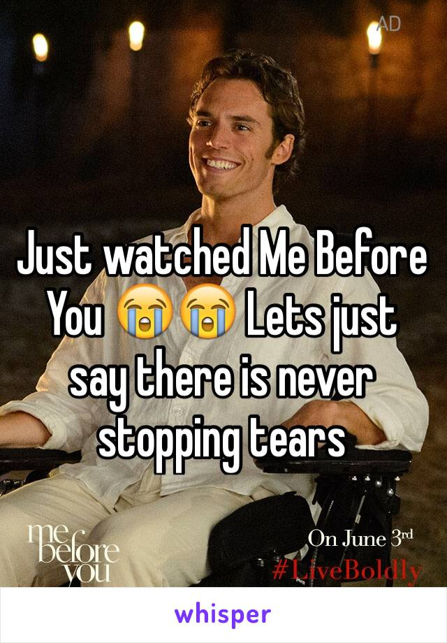 Just watched Me Before You 😭😭 Lets just say there is never stopping tears
