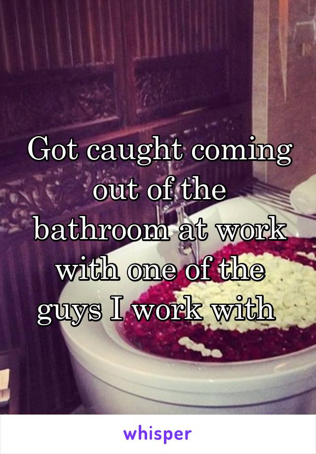 Got caught coming out of the bathroom at work with one of the guys I work with
