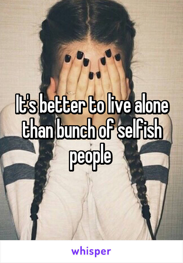 It's better to live alone than bunch of selfish people