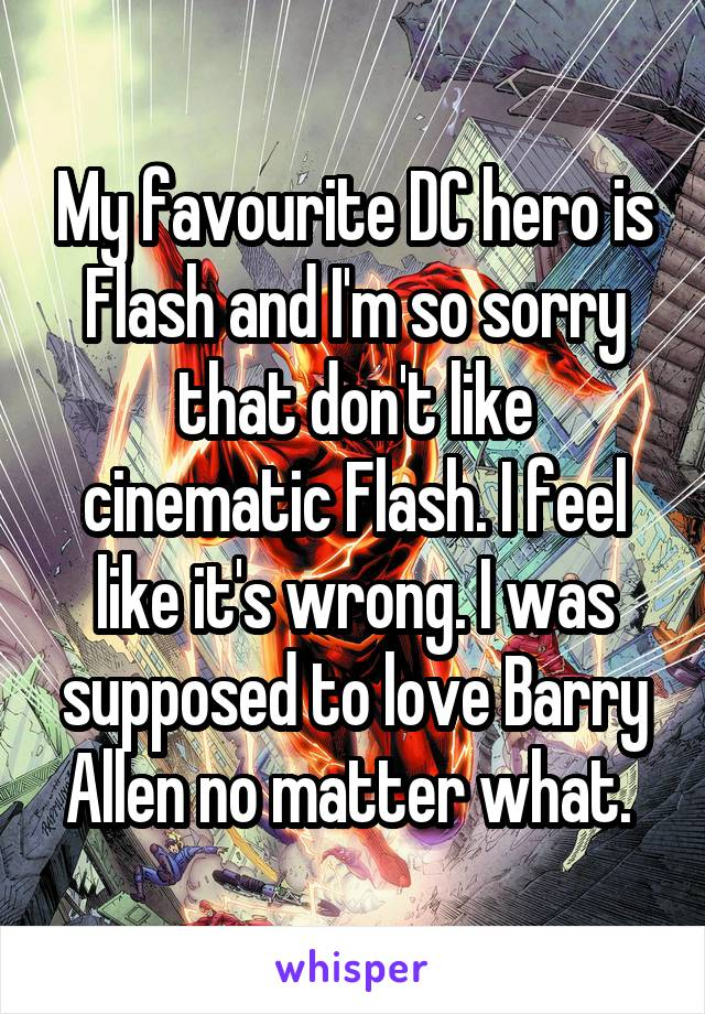 My favourite DC hero is Flash and I'm so sorry that don't like cinematic Flash. I feel like it's wrong. I was supposed to love Barry Allen no matter what.