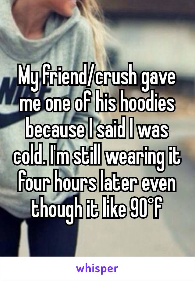 My friend/crush gave me one of his hoodies because I said I was cold. I'm still wearing it four hours later even though it like 90°f