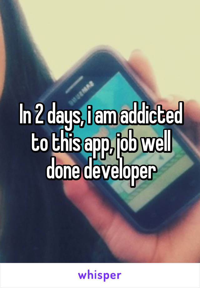 In 2 days, i am addicted to this app, job well done developer