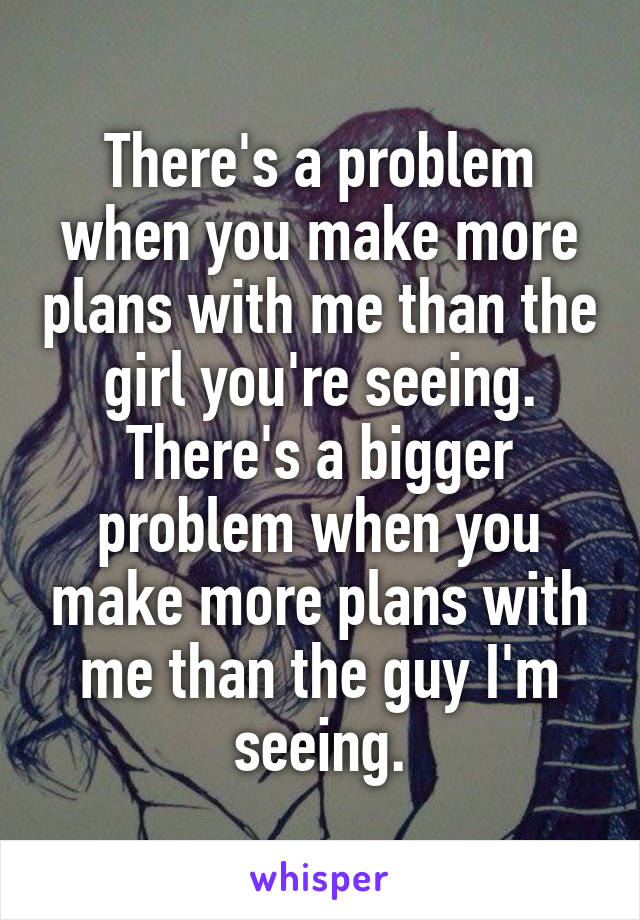 There's a problem when you make more plans with me than the girl you're seeing. There's a bigger problem when you make more plans with me than the guy I'm seeing.
