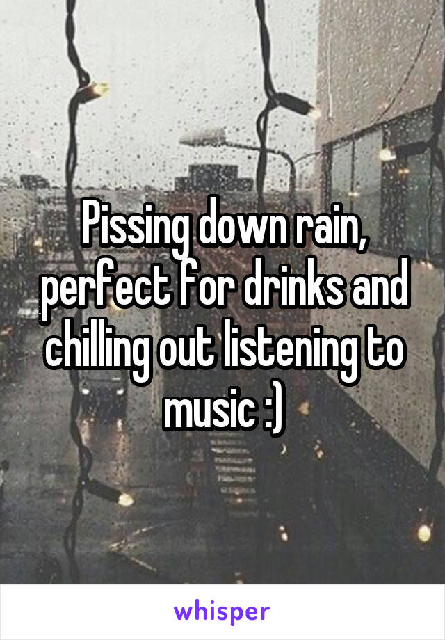 Pissing down rain, perfect for drinks and chilling out listening to music :)