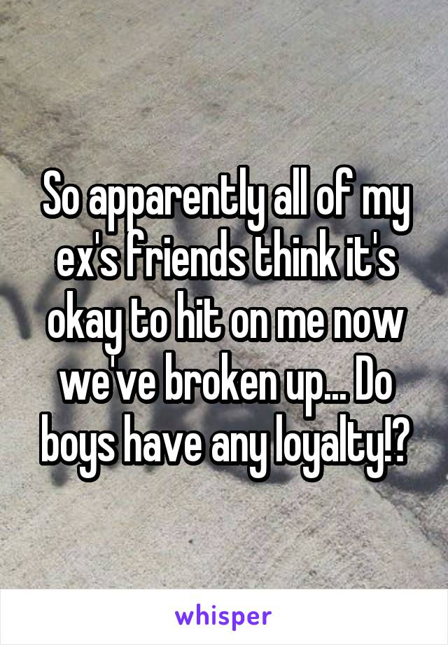 So apparently all of my ex's friends think it's okay to hit on me now we've broken up... Do boys have any loyalty!?