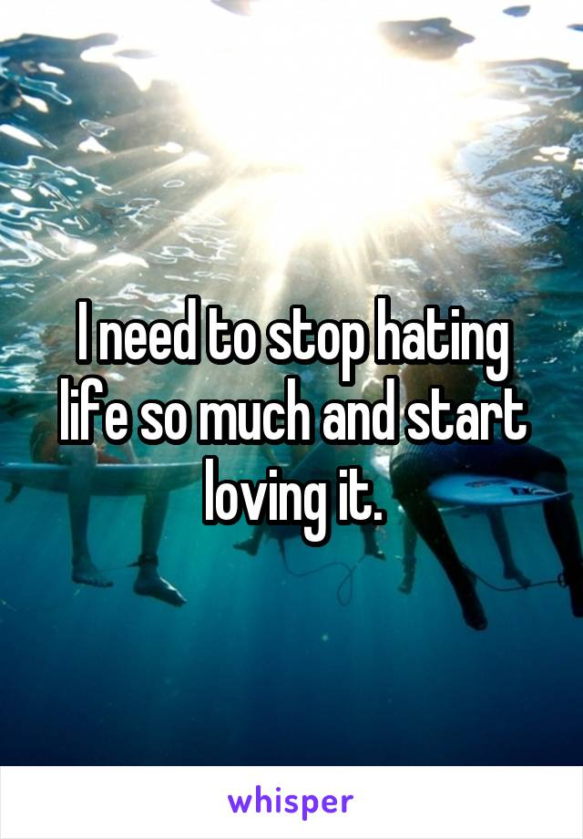 I need to stop hating life so much and start loving it.