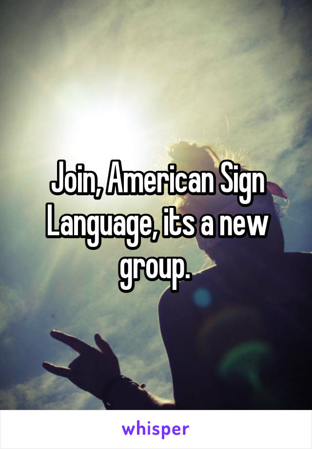 Join, American Sign Language, its a new group.