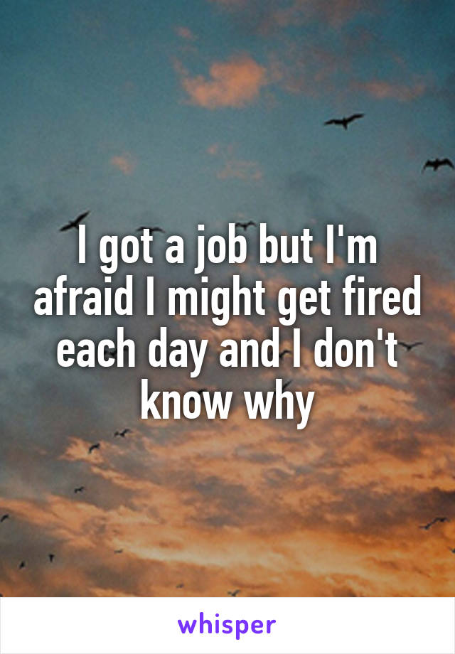 I got a job but I'm afraid I might get fired each day and I don't know why
