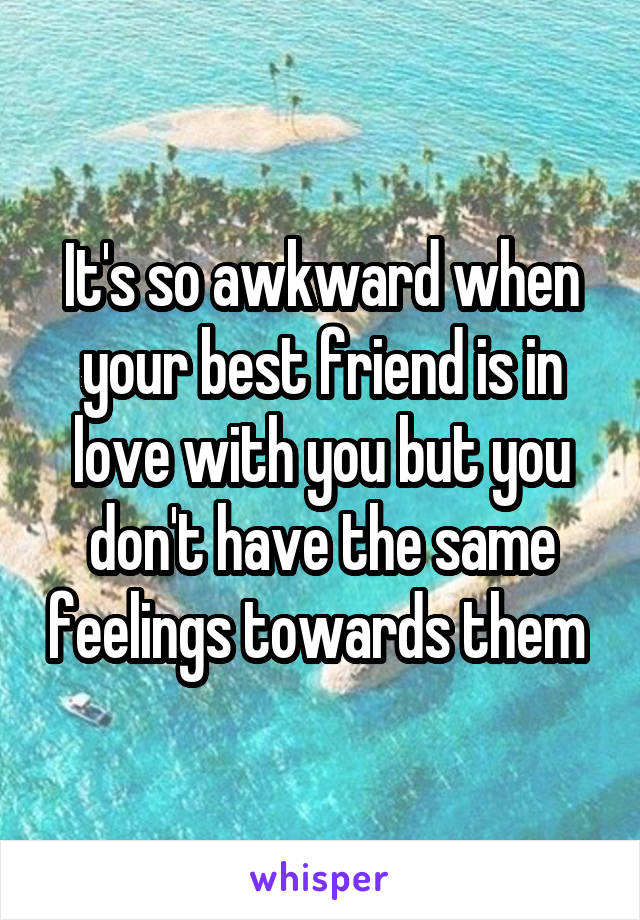 It's so awkward when your best friend is in love with you but you don't have the same feelings towards them
