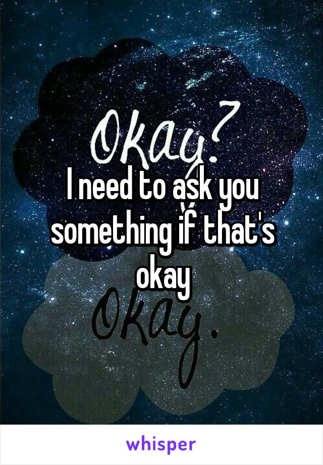 I need to ask you something if that's okay