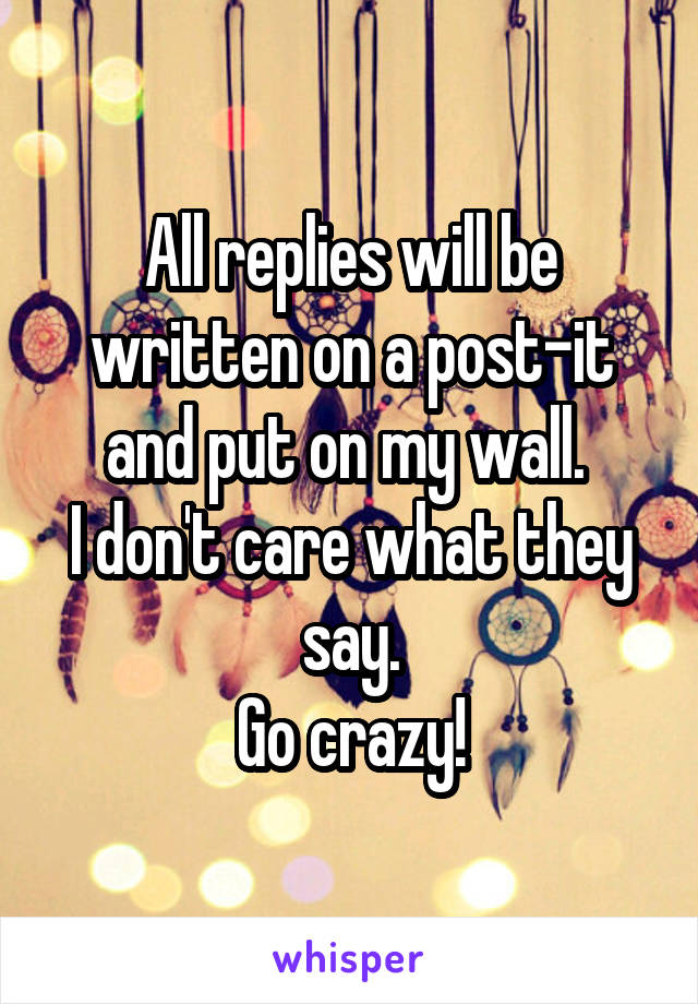 All replies will be written on a post-it and put on my wall.  I don't care what they say. Go crazy!
