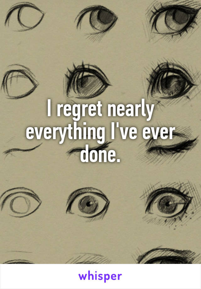 I regret nearly everything I've ever done.