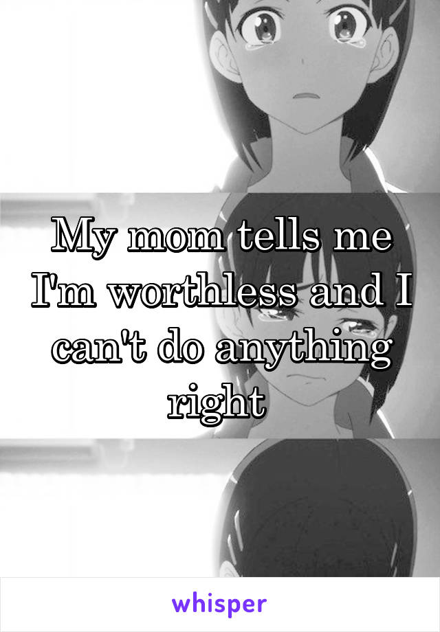 My mom tells me I'm worthless and I can't do anything right
