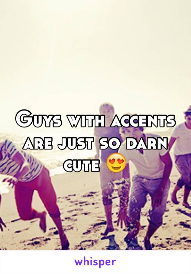 Guys with accents are just so darn cute 😍