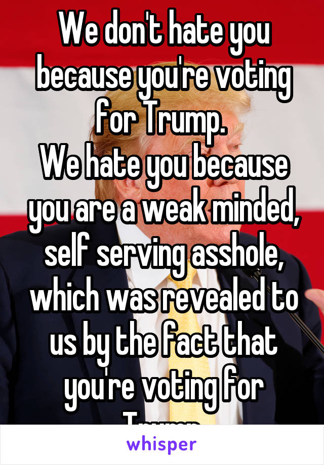 We don't hate you because you're voting for Trump.  We hate you because you are a weak minded, self serving asshole, which was revealed to us by the fact that you're voting for Trump.