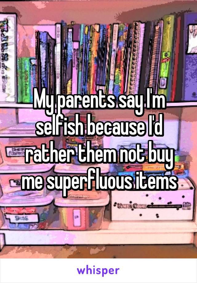 My parents say I'm selfish because I'd rather them not buy me superfluous items