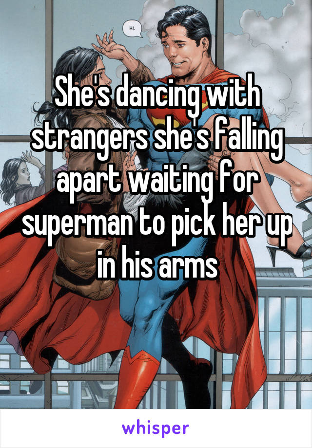 She's dancing with strangers she's falling apart waiting for superman to pick her up in his arms