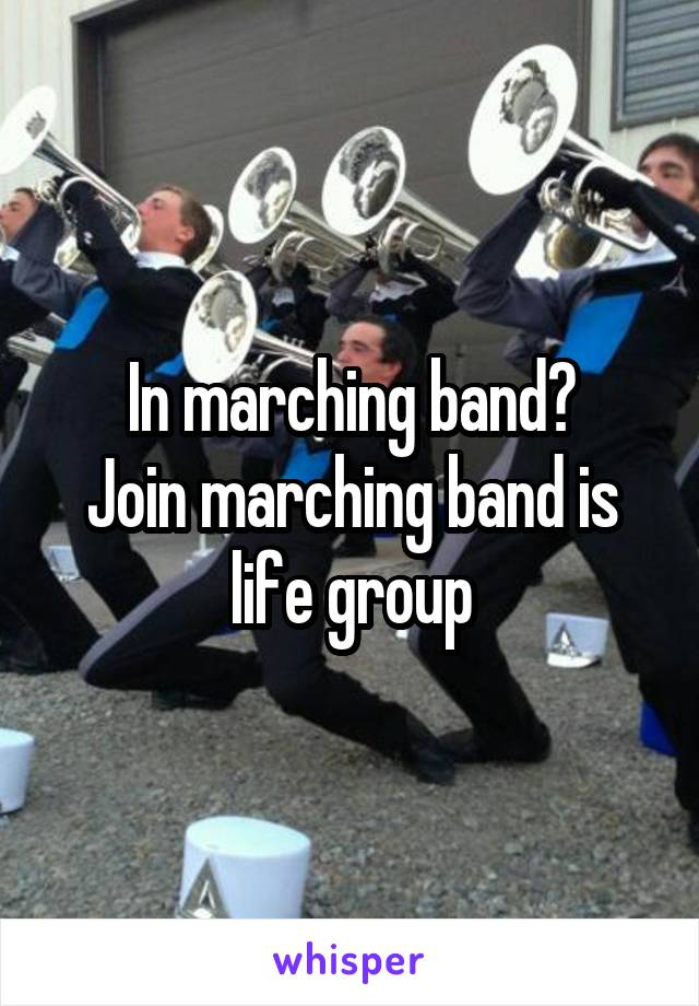 In marching band? Join marching band is life group