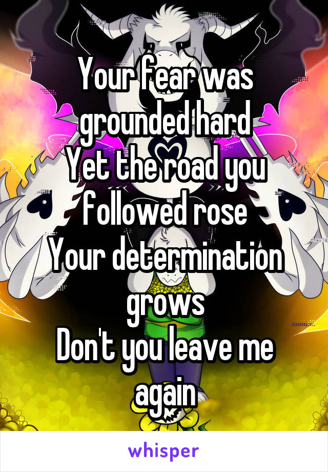 Your fear was grounded hard Yet the road you followed rose Your determination grows Don't you leave me again